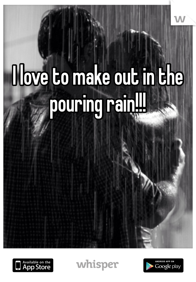 I love to make out in the pouring rain!!!