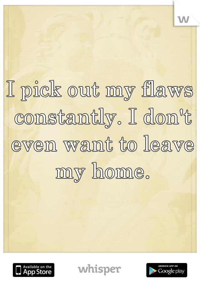 I pick out my flaws constantly. I don't even want to leave my home.