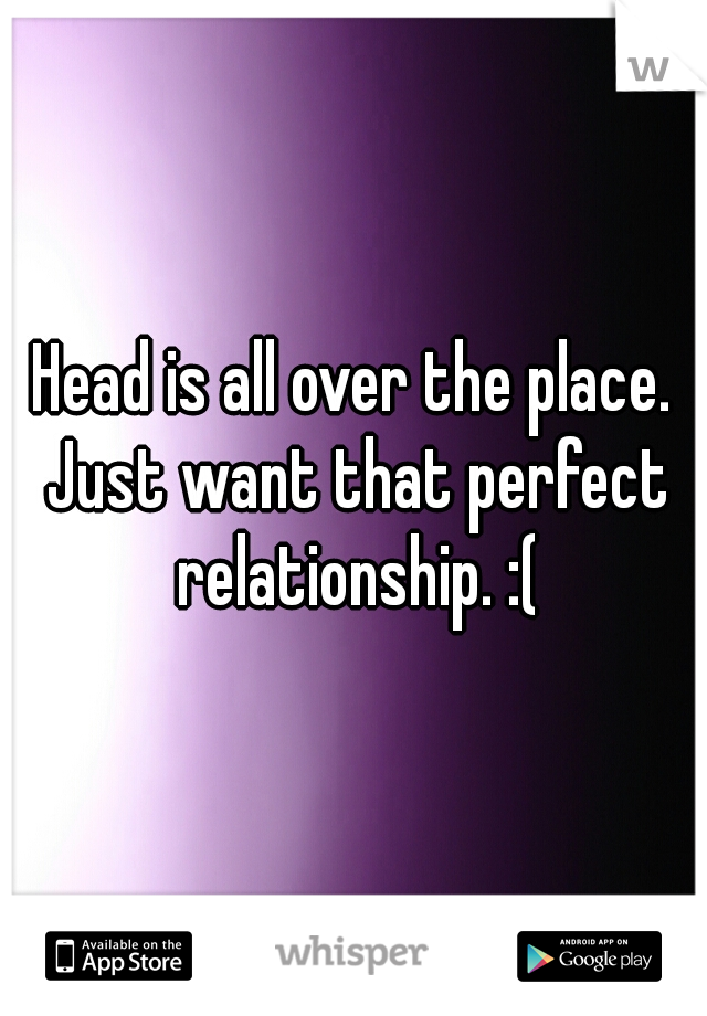 Head is all over the place. Just want that perfect relationship. :(