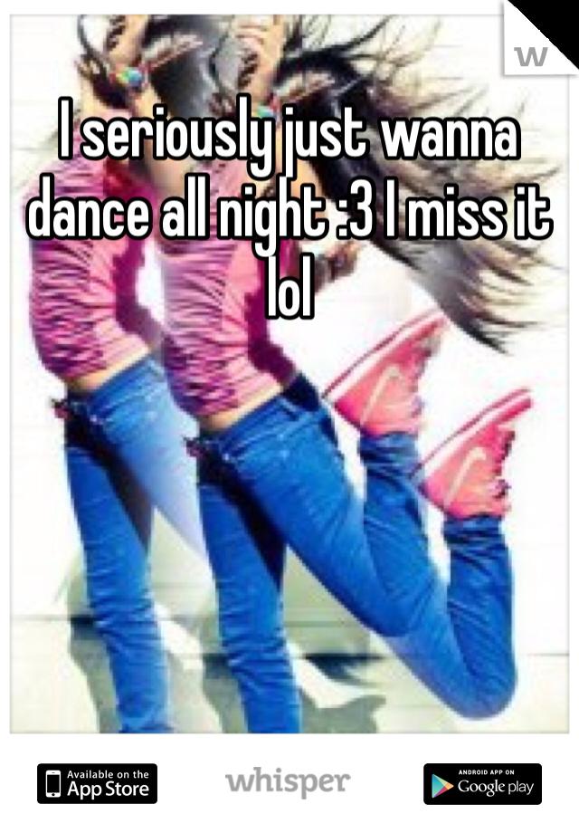 I seriously just wanna dance all night :3 I miss it lol