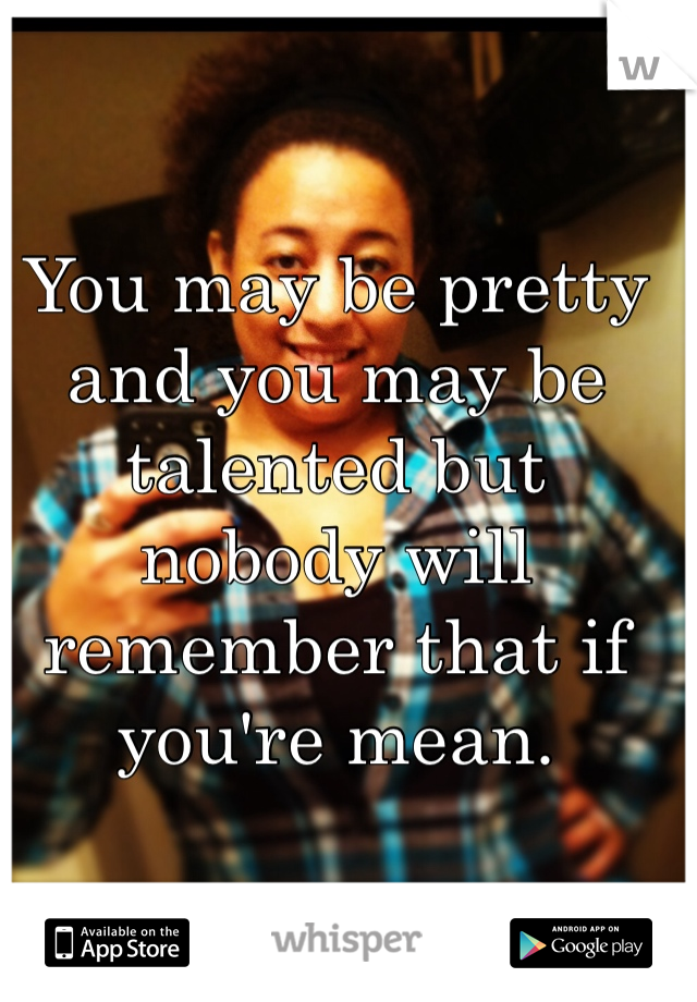 You may be pretty and you may be talented but nobody will remember that if you're mean.