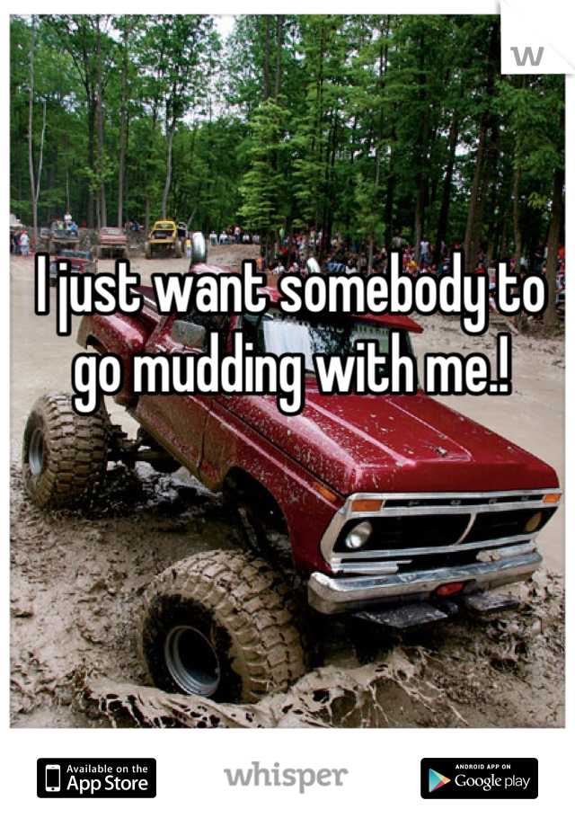 I just want somebody to go mudding with me.!