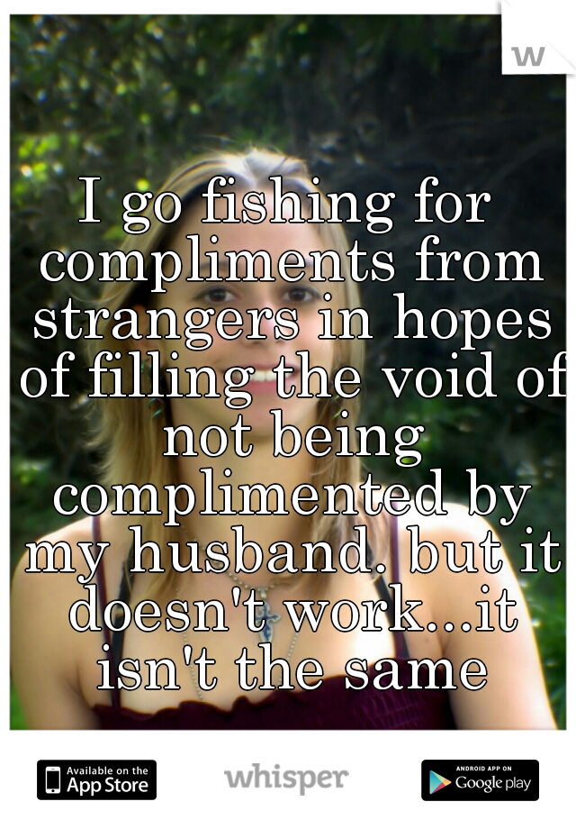 I go fishing for compliments from strangers in hopes of filling the void of not being complimented by my husband. but it doesn't work...it isn't the same