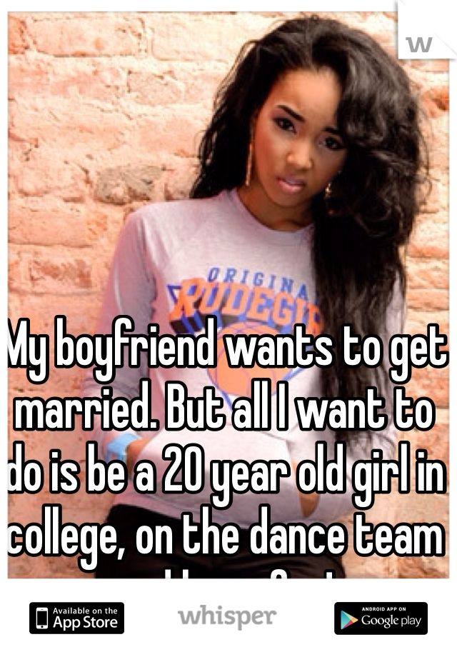 My boyfriend wants to get married. But all I want to do is be a 20 year old girl in college, on the dance team and have fun!