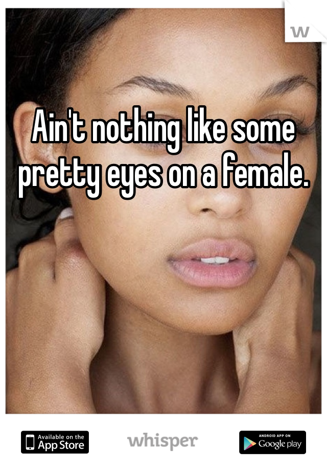 Ain't nothing like some pretty eyes on a female.