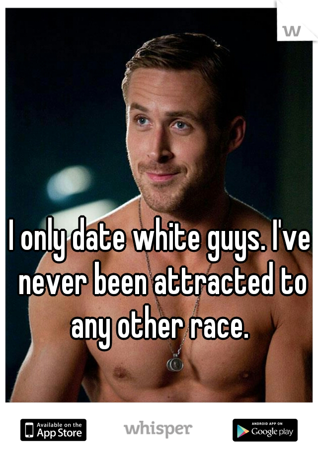 I only date white guys. I've never been attracted to any other race.