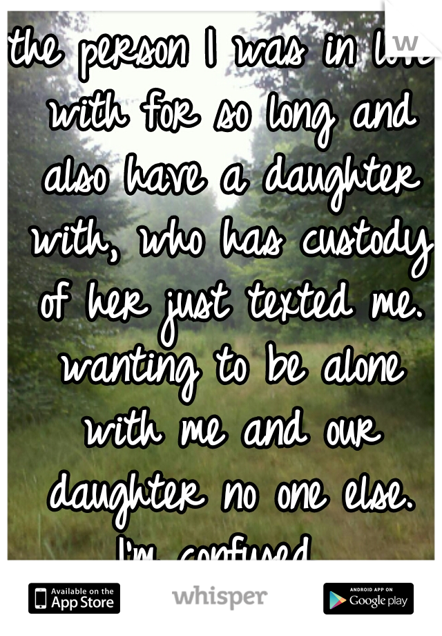 the person I was in love with for so long and also have a daughter with, who has custody of her just texted me. wanting to be alone with me and our daughter no one else. I'm confused.
