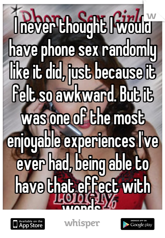 I never thought I would have phone sex randomly like it did, just because it felt so awkward. But it was one of the most enjoyable experiences I've ever had, being able to have that effect with words.