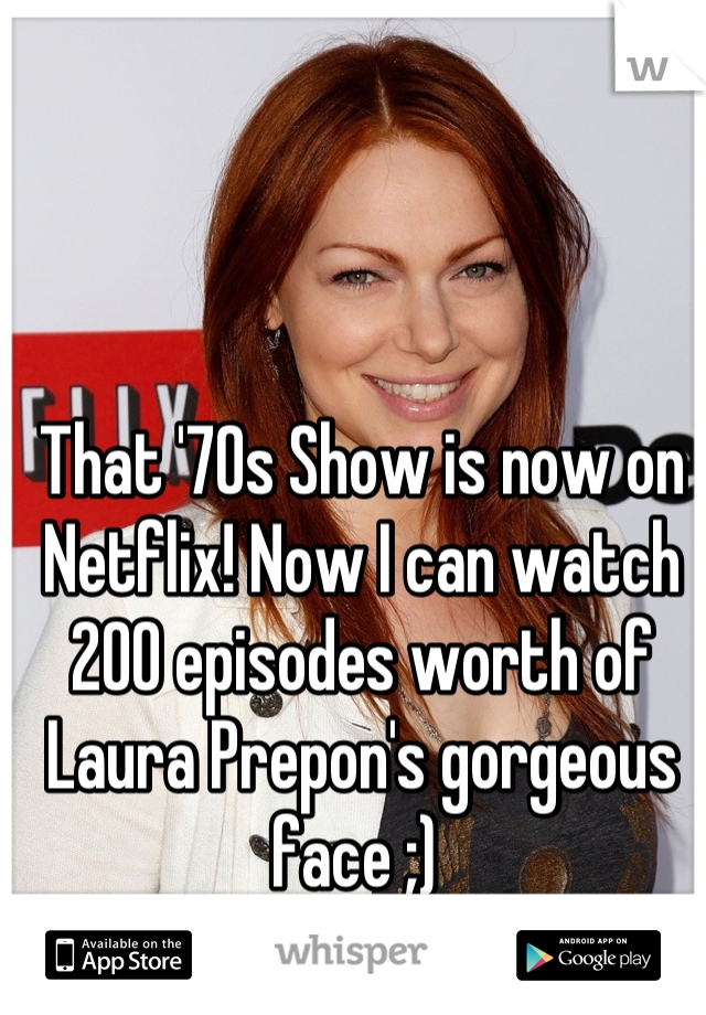 That '70s Show is now on Netflix! Now I can watch 200 episodes worth of Laura Prepon's gorgeous face ;)