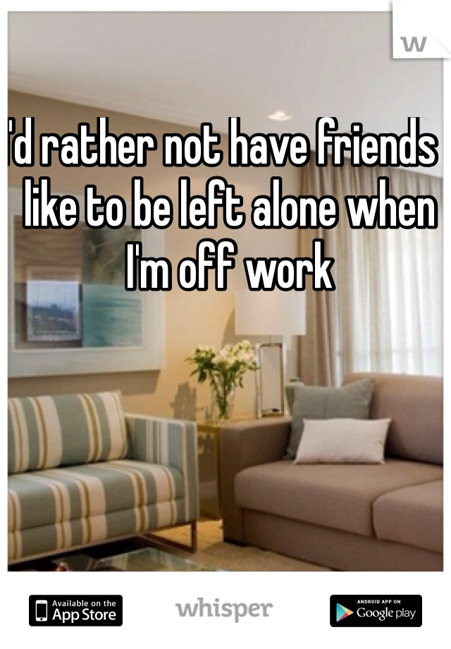 I'd rather not have friends I like to be left alone when I'm off work