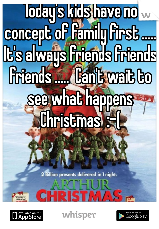 Today's kids have no concept of family first ..... It's always friends friends friends .....  Can't wait to see what happens Christmas  :-(