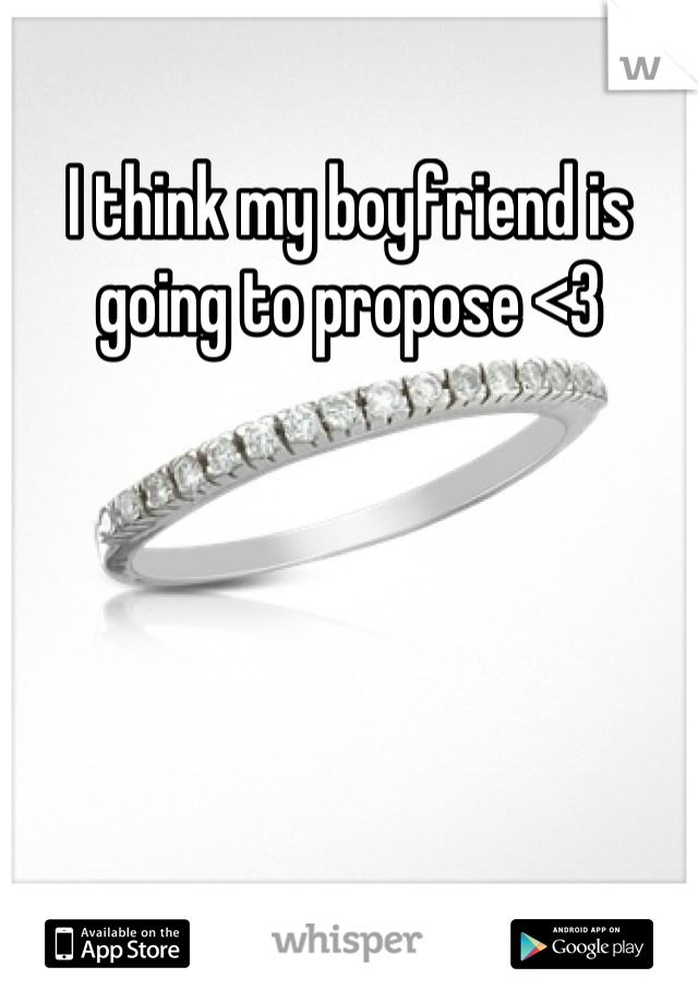 I think my boyfriend is going to propose <3