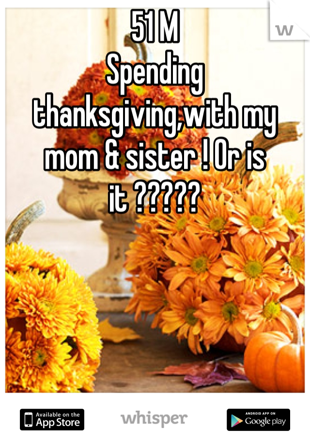 51 M Spending thanksgiving,with my mom & sister ! Or is it ?????