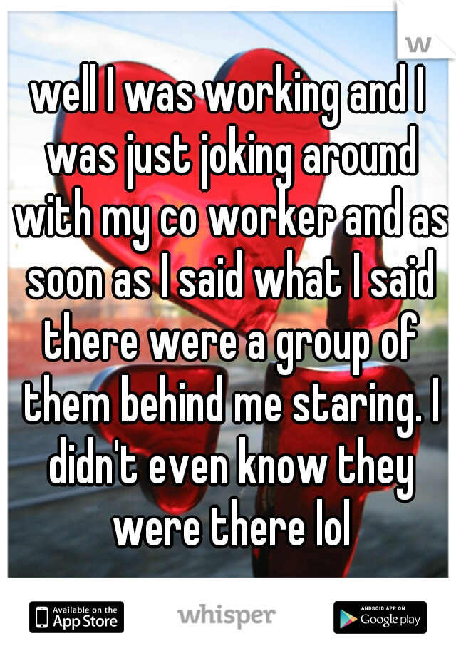 well I was working and I was just joking around with my co worker and as soon as I said what I said there were a group of them behind me staring. I didn't even know they were there lol