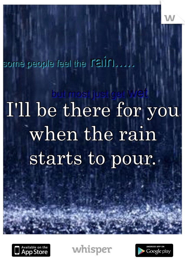I'll be there for you when the rain starts to pour.