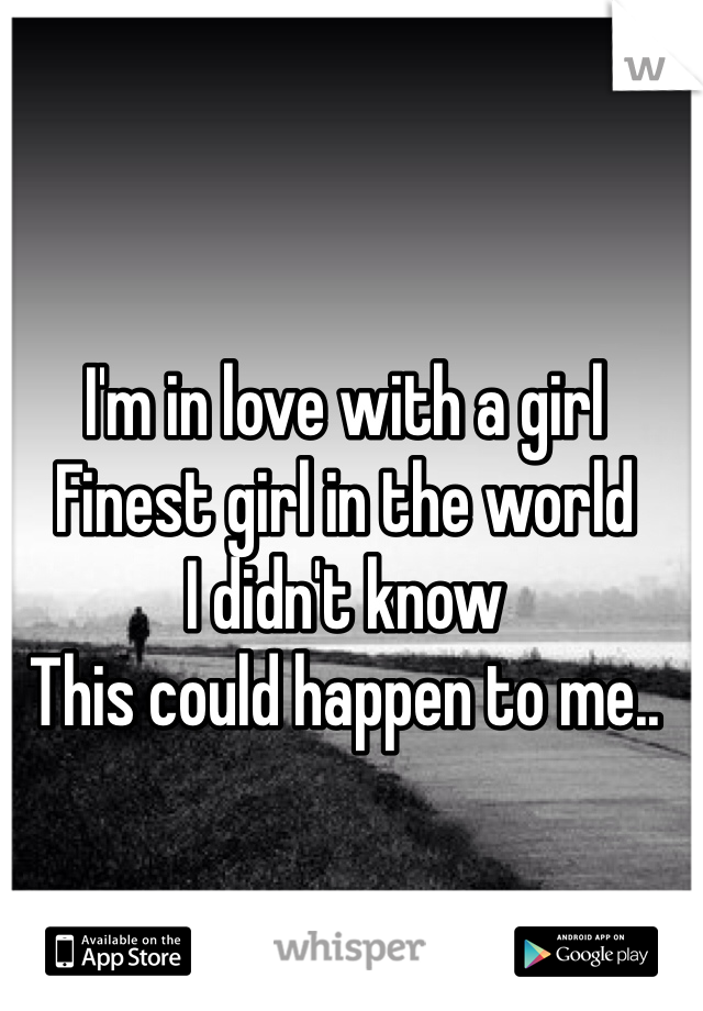 I'm in love with a girl Finest girl in the world  I didn't know  This could happen to me..