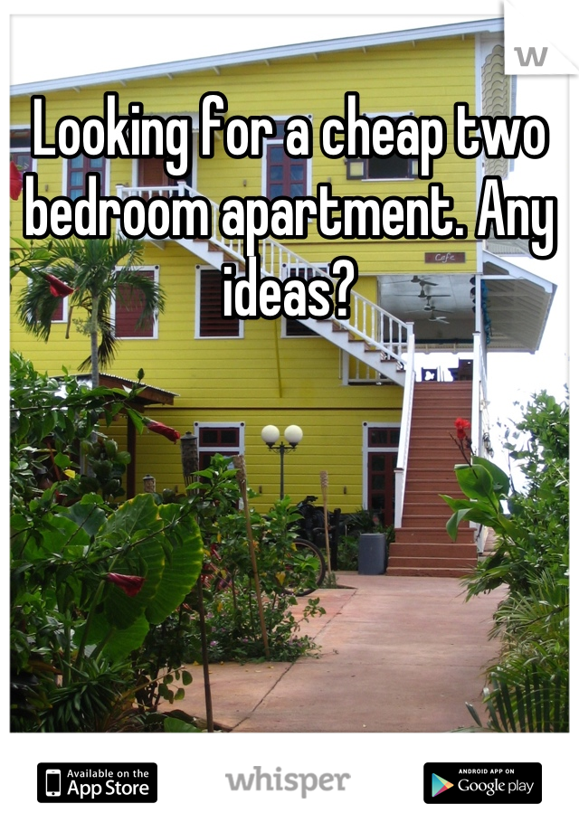 Looking for a cheap two bedroom apartment. Any ideas?