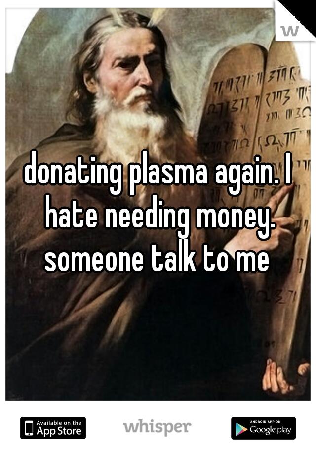 donating plasma again. I hate needing money. someone talk to me