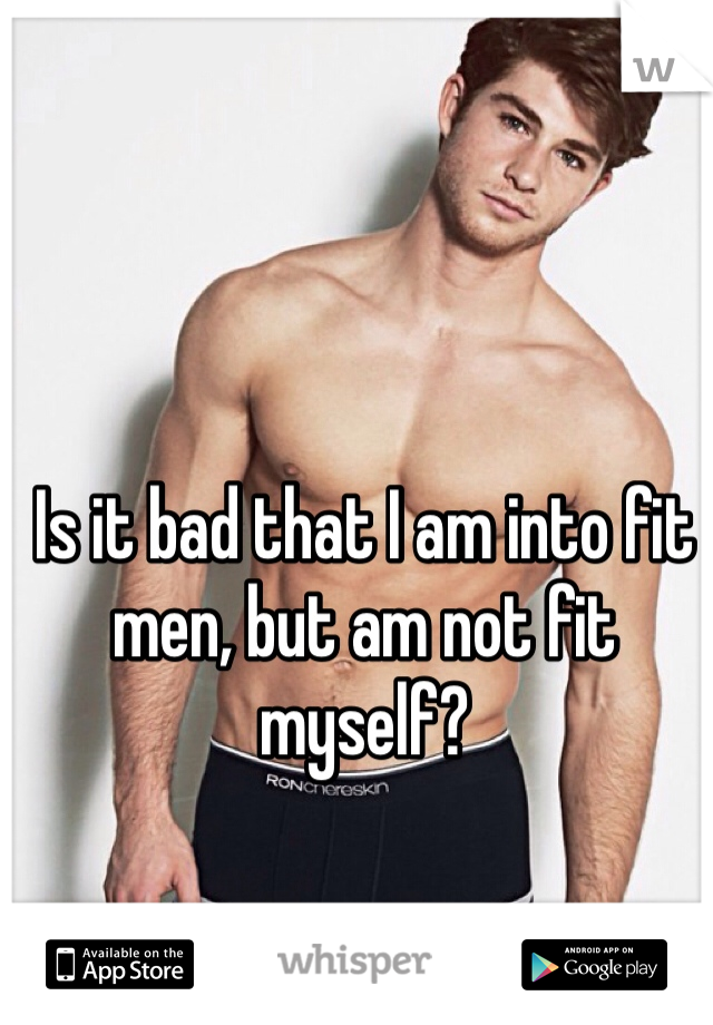 Is it bad that I am into fit men, but am not fit myself?