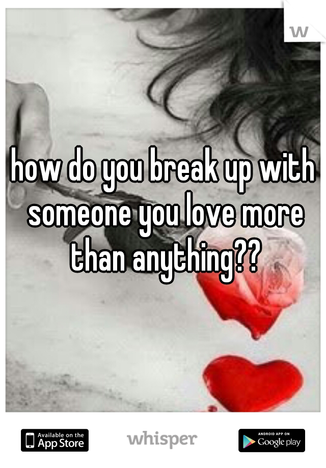 how do you break up with someone you love more than anything??