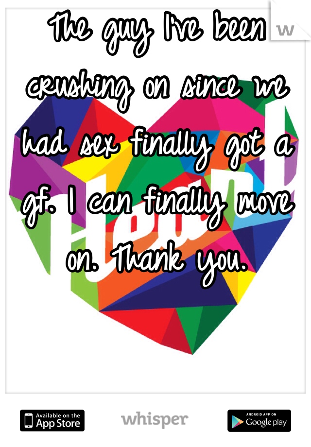 The guy I've been crushing on since we had sex finally got a gf. I can finally move on. Thank you.