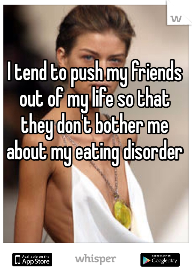 I tend to push my friends out of my life so that they don't bother me about my eating disorder