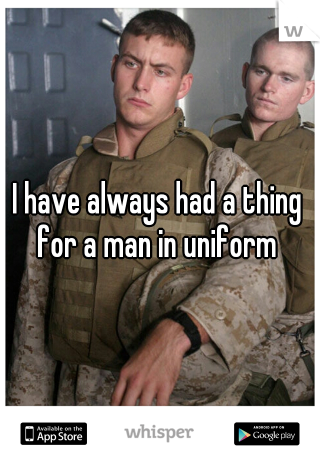 I have always had a thing for a man in uniform