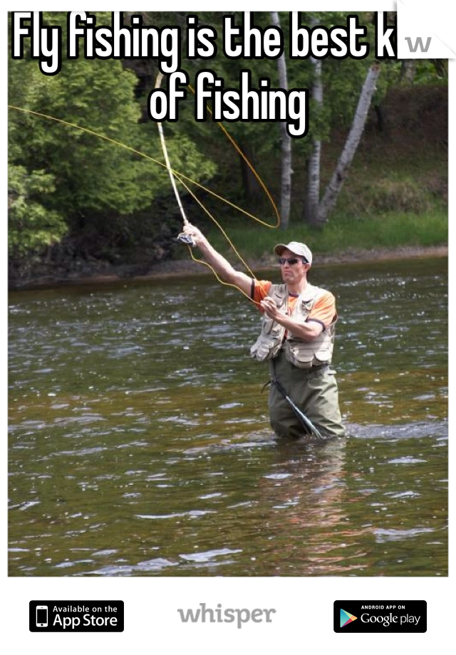Fly fishing is the best kind of fishing