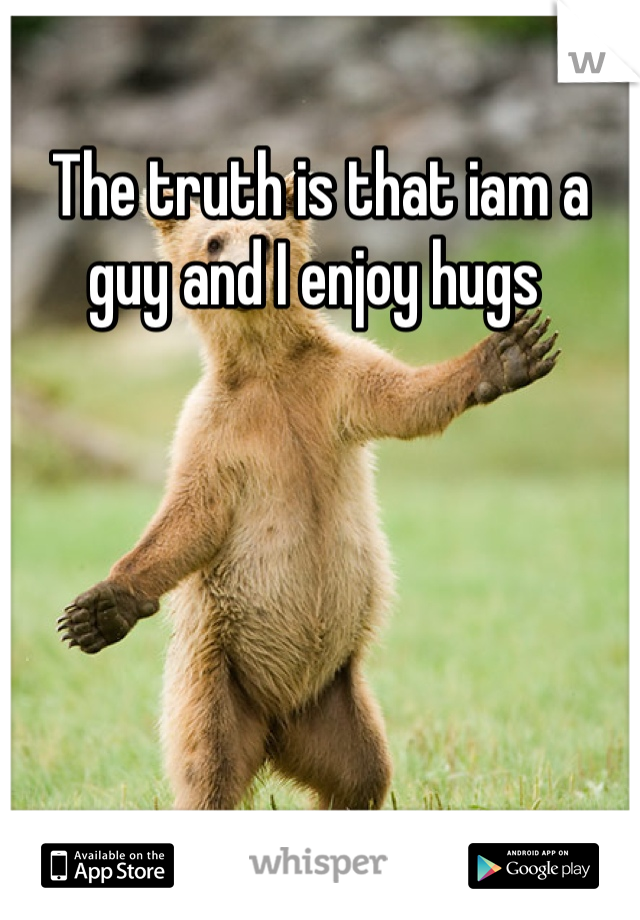 The truth is that iam a guy and I enjoy hugs