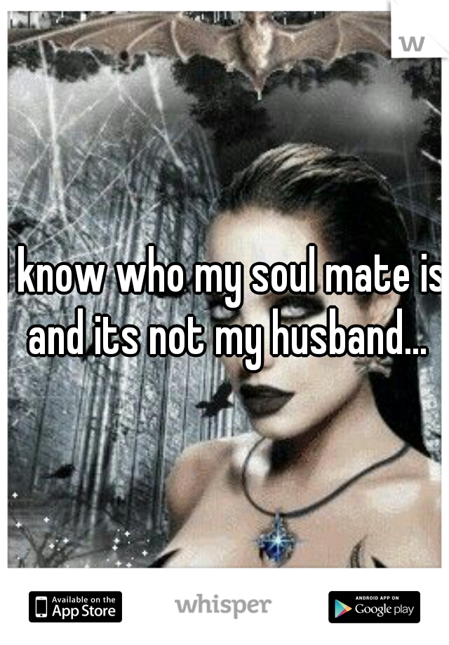 I know who my soul mate is and its not my husband...