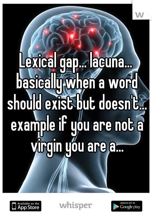 Lexical gap... lacuna... basically when a word should exist but doesn't... example if you are not a virgin you are a...
