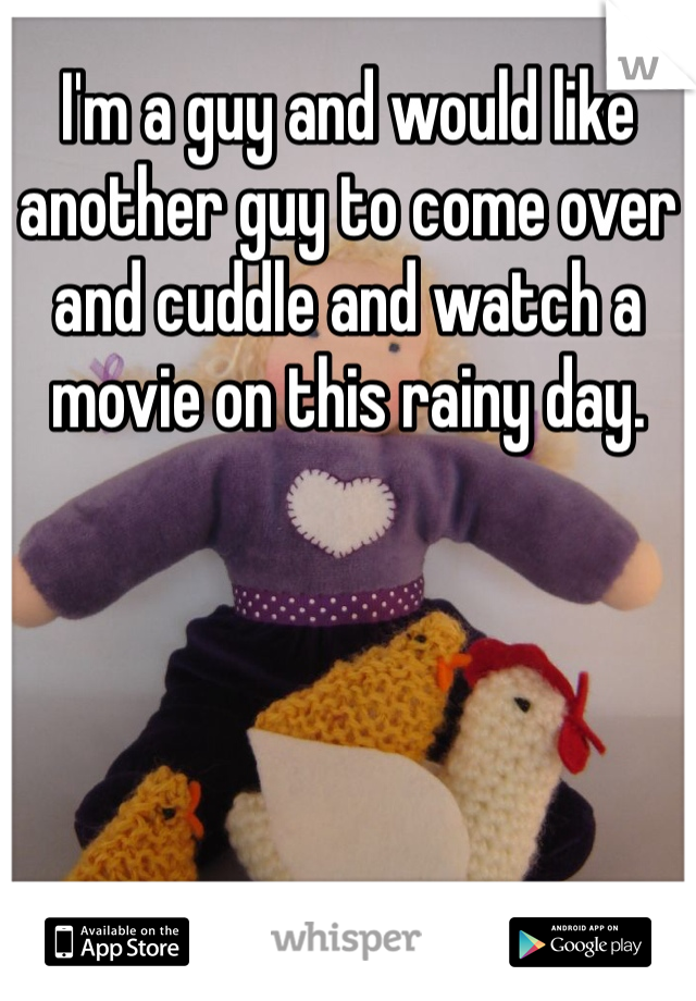 I'm a guy and would like another guy to come over and cuddle and watch a movie on this rainy day.