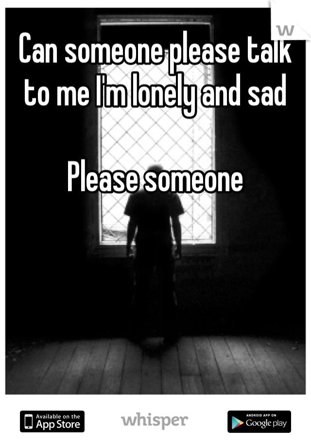 Can someone please talk to me I'm lonely and sad   Please someone