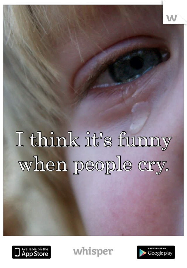 I think it's funny when people cry.