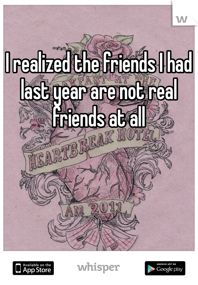 I realized the friends I had last year are not real friends at all