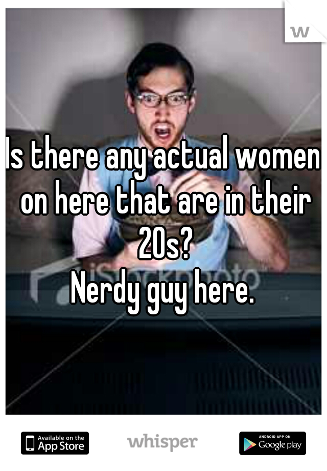 Is there any actual women on here that are in their 20s? Nerdy guy here.