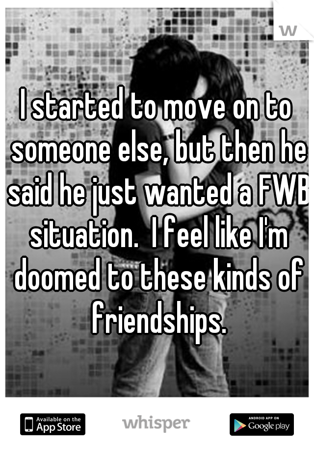 I started to move on to someone else, but then he said he just wanted a FWB situation.  I feel like I'm doomed to these kinds of friendships.