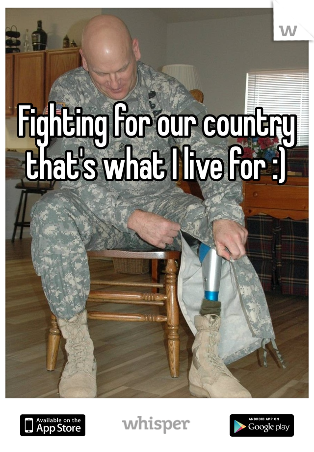 Fighting for our country that's what I live for :)