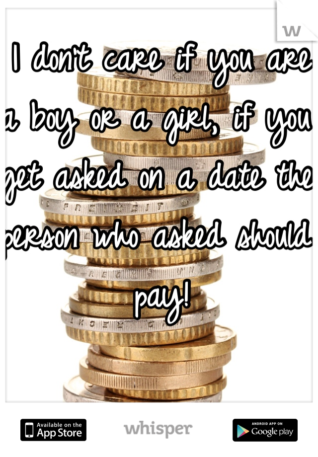I don't care if you are a boy or a girl, if you get asked on a date the person who asked should pay!
