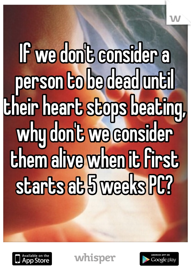 If we don't consider a person to be dead until their heart stops beating, why don't we consider them alive when it first starts at 5 weeks PC?