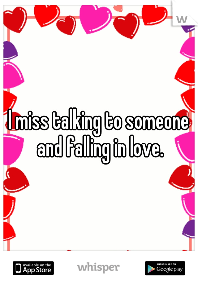I miss talking to someone and falling in love.