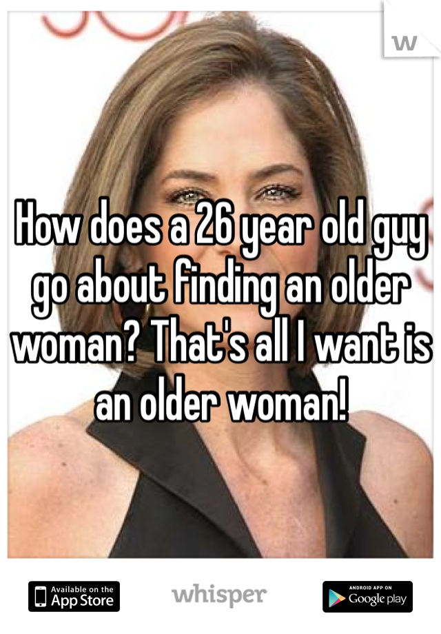How does a 26 year old guy go about finding an older woman? That's all I want is an older woman!