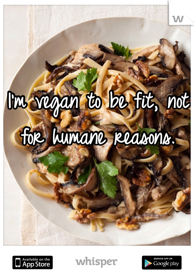 I'm vegan to be fit, not for humane reasons.