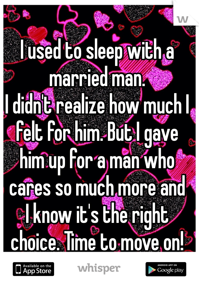 I used to sleep with a married man.  I didn't realize how much I  felt for him. But I gave  him up for a man who cares so much more and  I know it's the right choice. Time to move on!