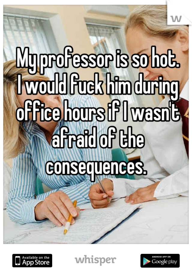 My professor is so hot.  I would fuck him during office hours if I wasn't afraid of the consequences.