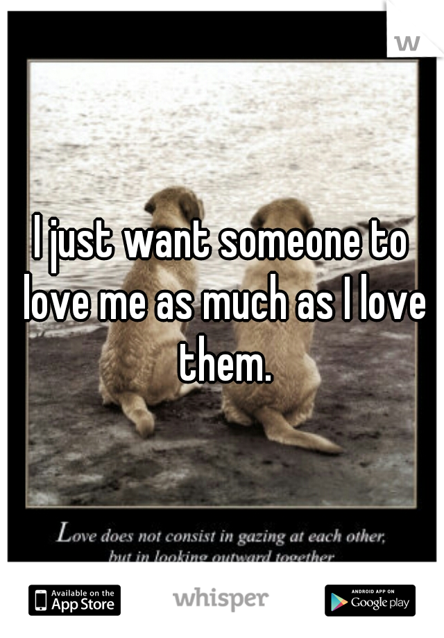 I just want someone to love me as much as I love them.
