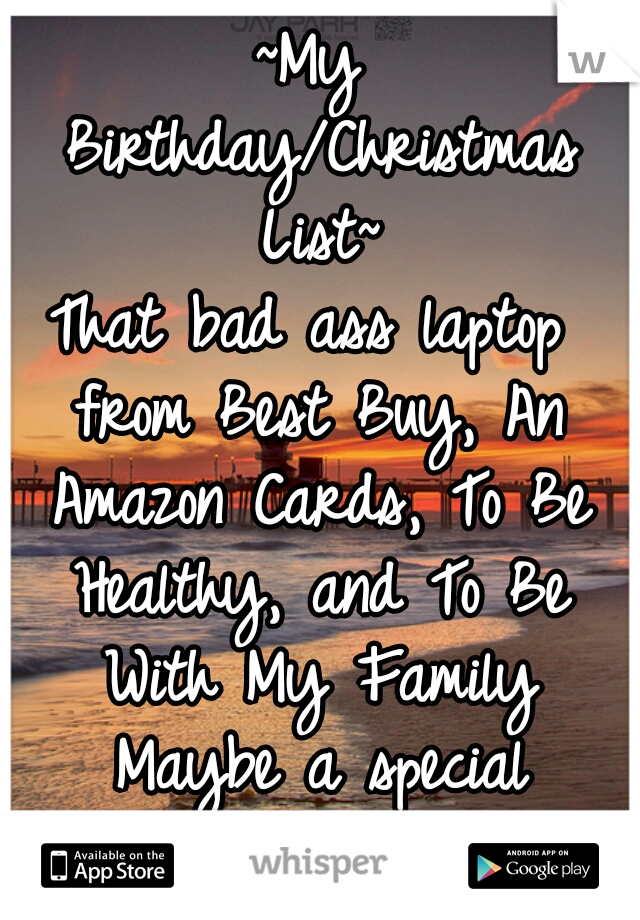 ~My Birthday/Christmas List~  That bad ass laptop from Best Buy, An Amazon Cards, To Be Healthy, and To Be With My Family Maybe a special someone too ♥