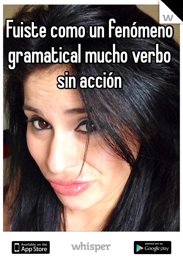 Fuiste como un fenómeno gramatical mucho verbo sin acción