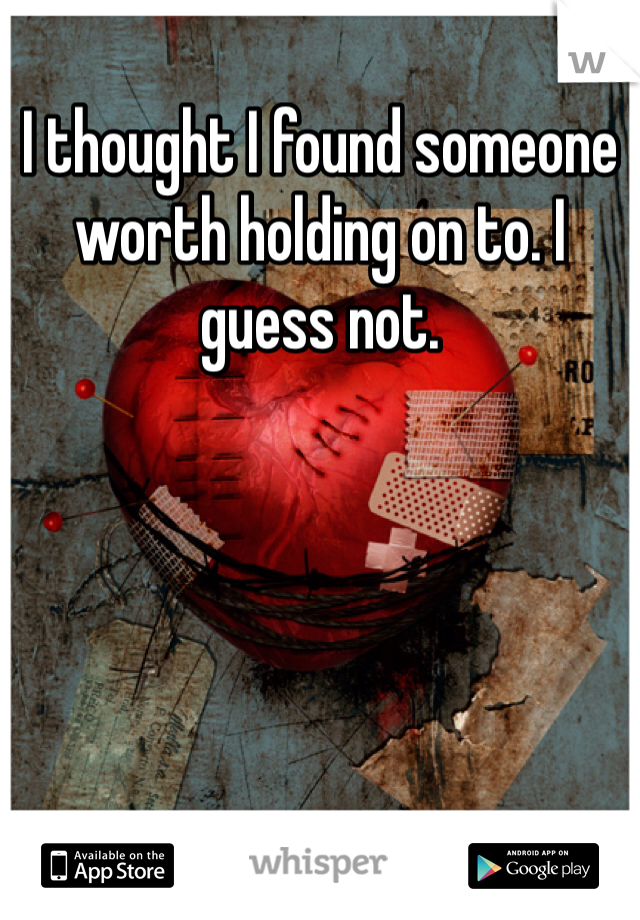 I thought I found someone worth holding on to. I guess not.