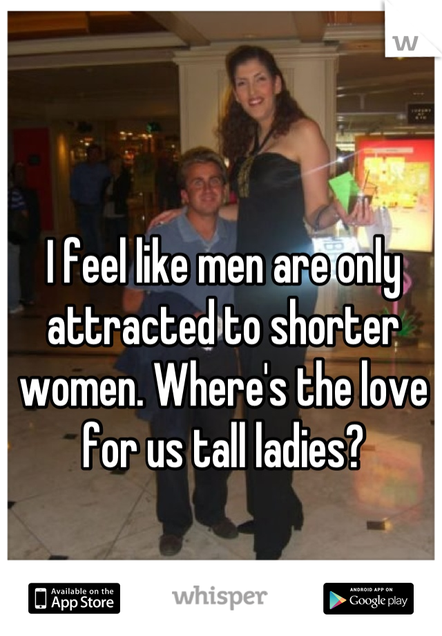 I feel like men are only attracted to shorter women. Where's the love for us tall ladies?